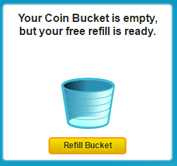 Your Coin Bucket is empty, but your free refill is ready.